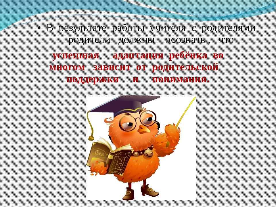 В результате работы учителя с родителями родители должны осознать , что успе...
