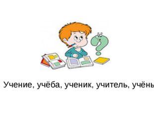 Учение, учёба, ученик, учитель, учёный.