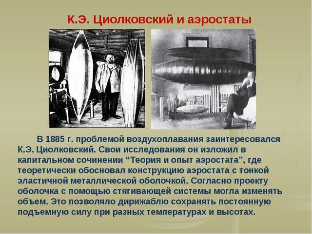 В 1885 г. проблемой воздухоплавания заинтересовался К.Э. Циолковский. Свои и...