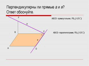 Перпендикулярны ли прямые а и в? Ответ обоснуйте. А В С D F b a ABCD- прямоуг