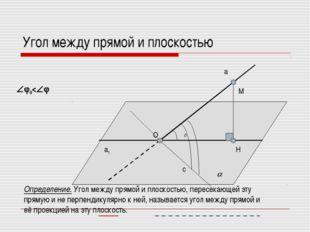 Угол между прямой и плоскостью а а1  φ0 с φ H M O Определение. Угол между пр