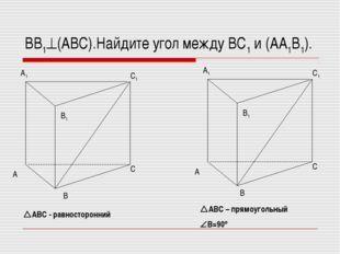 ВВ1(АВС).Найдите угол между ВС1 и (АА1В1). АВС - равносторонний АВС – прям