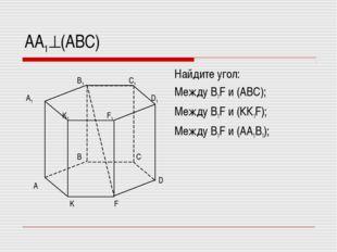 АА1(АВС) Найдите угол: Между В1F и (АВС); Между В1F и (КК1F); Между В1F и (