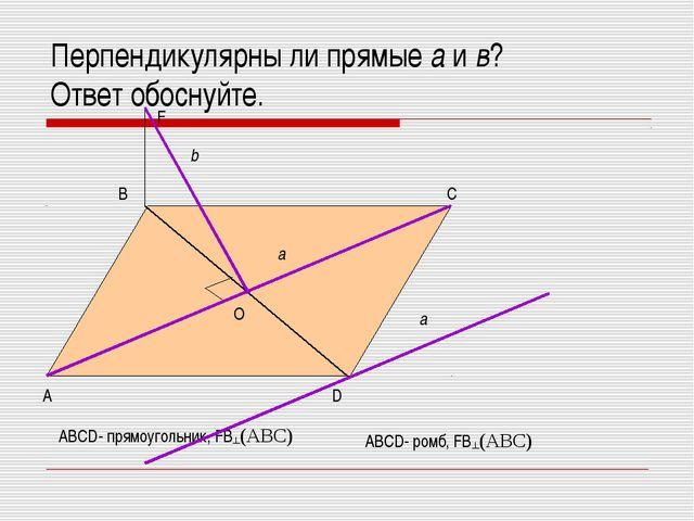 Перпендикулярны ли прямые а и в? Ответ обоснуйте. А D C B O F b a ABCD- прямо...