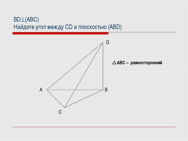 BD(АВС) Найдите угол между CD и плоскостью (ABD) АВС – равносторонний