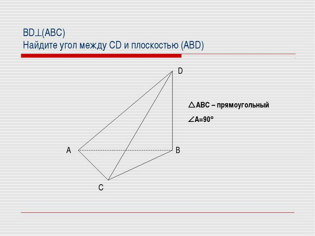 BD(АВС) Найдите угол между CD и плоскостью (ABD) АВС – прямоугольный А=90