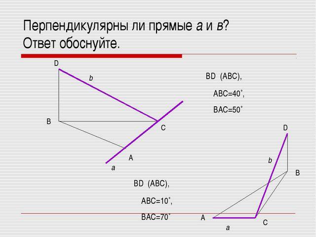 Перпендикулярны ли прямые а и в? Ответ обоснуйте. B A C D a b BD┴ (ABC), ∟ABC...