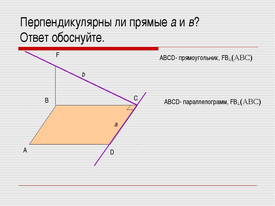 Перпендикулярны ли прямые а и в? Ответ обоснуйте. А В С D F b a ABCD- прямоуг...