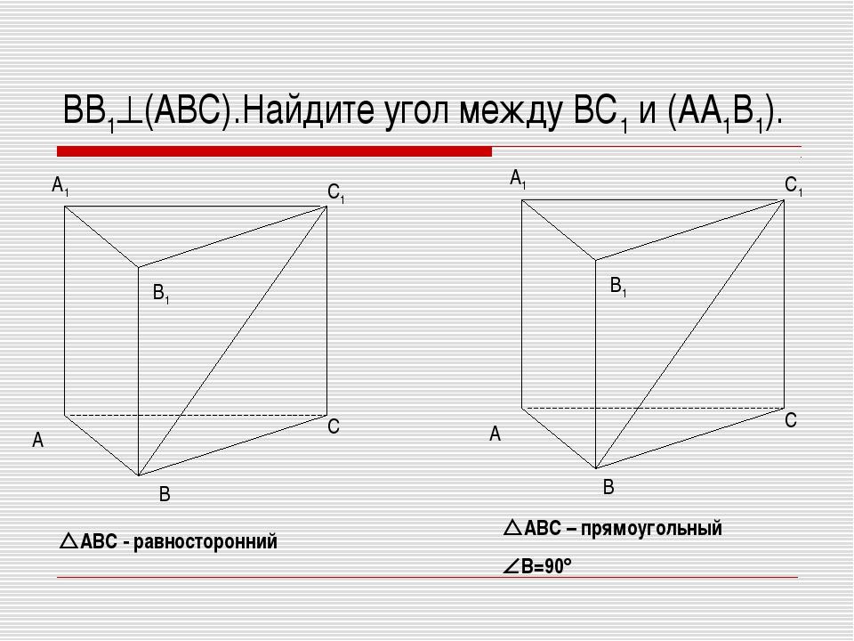 ВВ1(АВС).Найдите угол между ВС1 и (АА1В1). АВС - равносторонний АВС – прям...