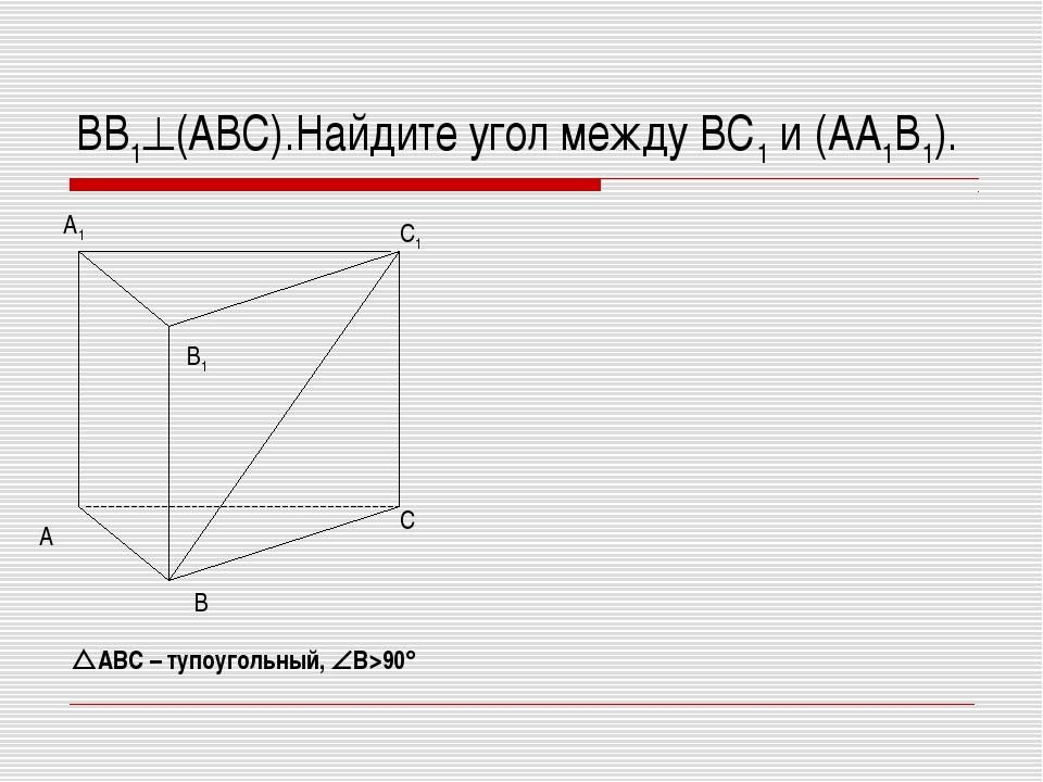 ВВ1(АВС).Найдите угол между ВС1 и (АА1В1). АВС – тупоугольный, В>90