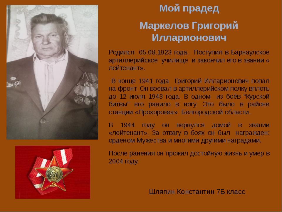 Мой прадед Маркелов Григорий Илларионович Родился 05.08.1923 года. Поступил в...