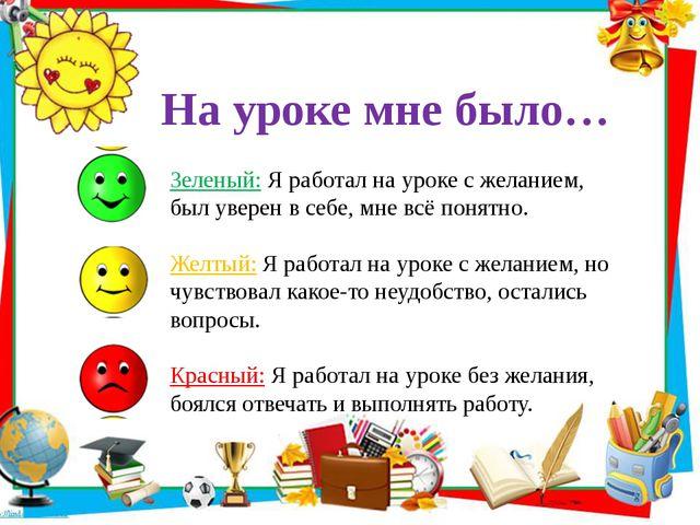 На уроке мне было… Зеленый: Я работал на уроке с желанием, был уверен в себе,...