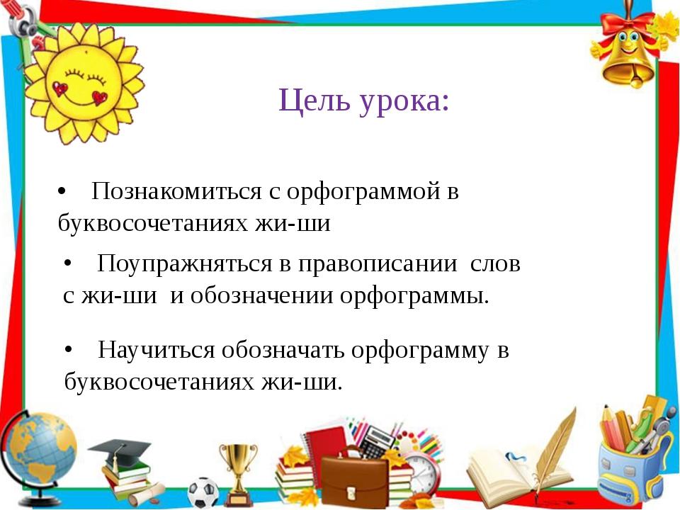 Цель урока: •Познакомиться с орфограммой в буквосочетаниях жи-ши  • Поупр...