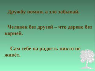Дружбу помни, а зло забывай. Человек без друзей – что дерево без корней. Сам