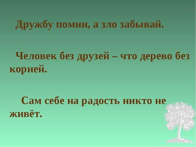 Дружбу помни, а зло забывай. Человек без друзей – что дерево без корней. Сам...