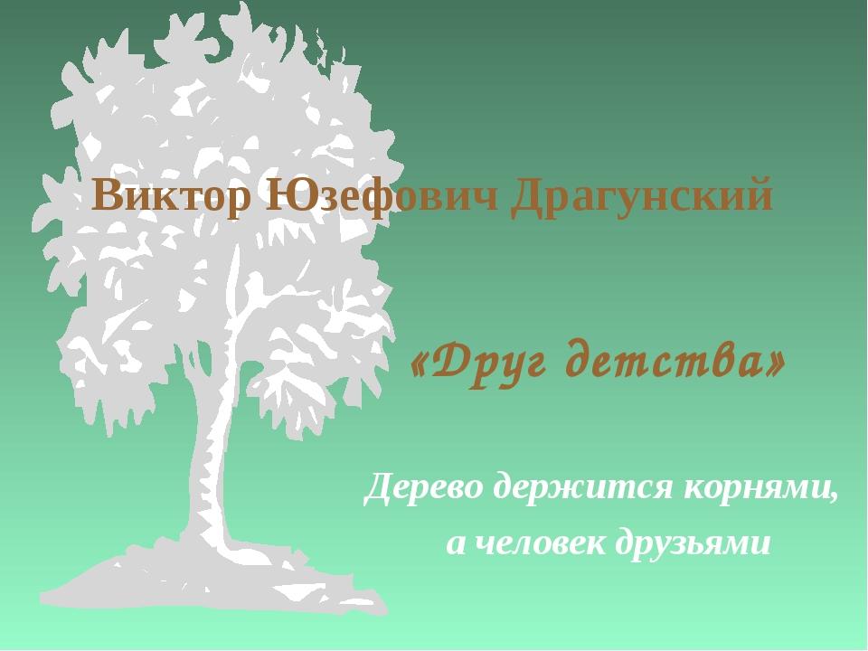 Виктор Юзефович Драгунский «Друг детства» Дерево держится корнями, а человек...