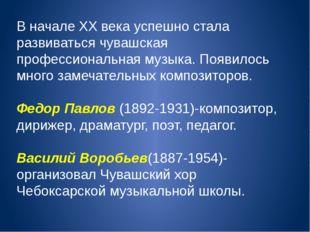 В начале XX века успешно стала развиваться чувашская профессиональная музыка.