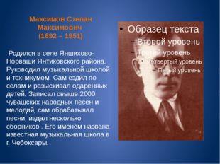 Максимов Степан Максимович (1892 – 1951) Родился в селе Яншихово-Норваши Янти