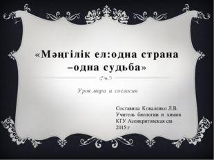 «Мәңгiлiк eл:одна страна –одна судьба» Урок мира и согласия Составила Ковален