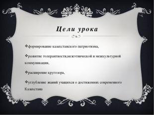 Цели урока формирование казахстанского патриотизма, развитие толерантности,ме