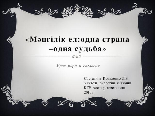 «Мәңгiлiк eл:одна страна –одна судьба» Урок мира и согласия Составила Ковален...