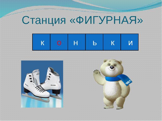Станция «ФИГУРНАЯ» к о н ь к и