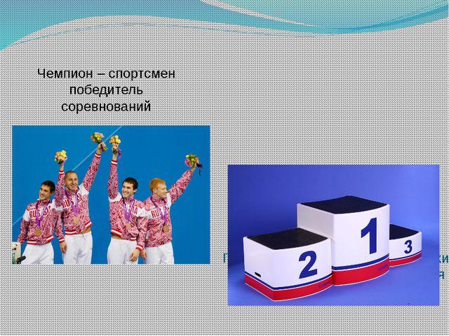 Чемпион – спортсмен победитель соревнований Пьедестал - возвышение, подножие...