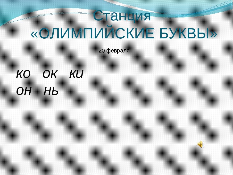 Станция «ОЛИМПИЙСКИЕ БУКВЫ» 20 февраля. ко ок ки он нь