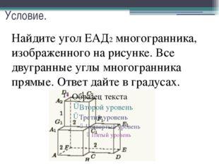 Условие. Найдите угол ЕАД2 многогранника, изображенного на рисунке. Все двугр