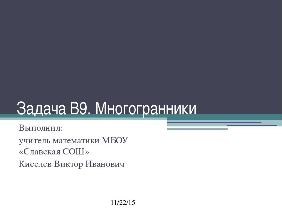 Задача В9. Многогранники Выполнил: учитель математики МБОУ «Славская СОШ» Кис...