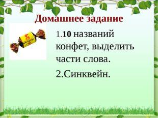 Домашнее задание 1.10 названий конфет, выделить части слова. 2.Синквейн.