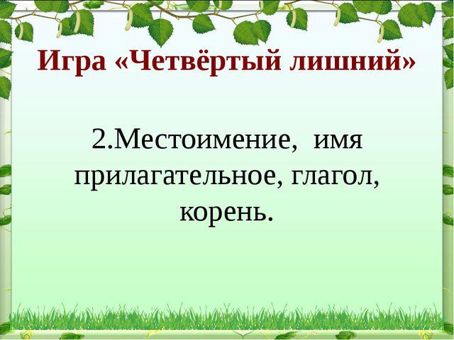 Игра «Четвёртый лишний» 2.Местоимение, имя прилагательное, глагол, корень.