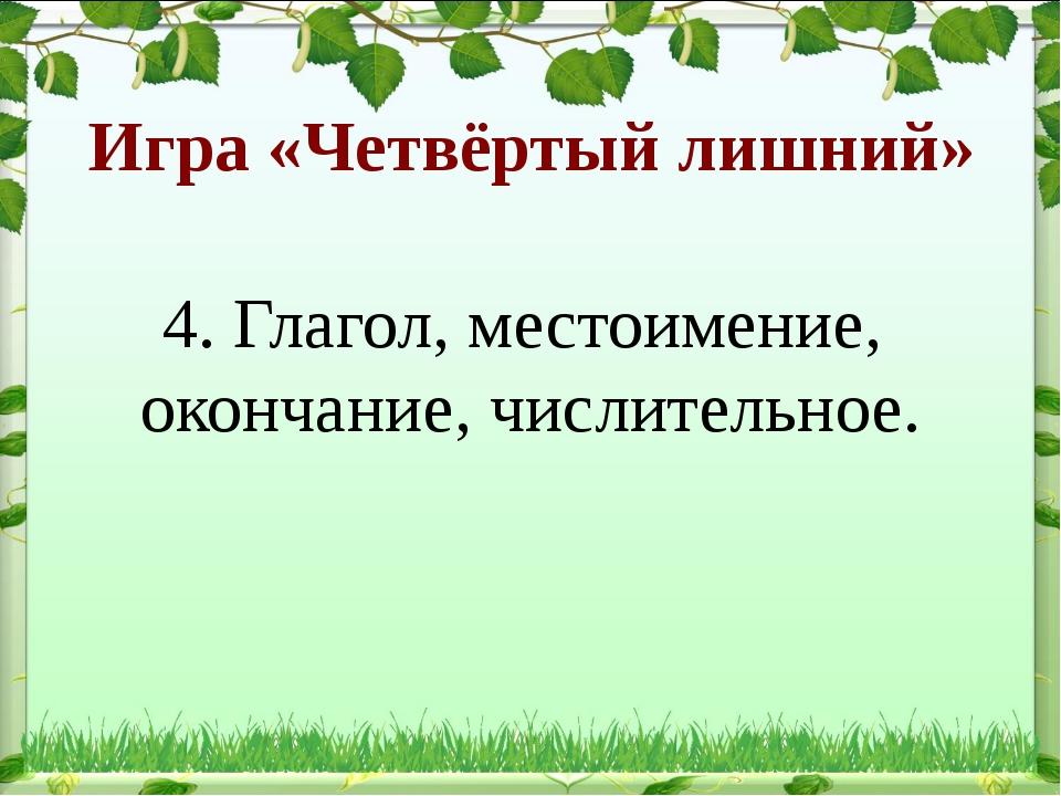 Игра «Четвёртый лишний» 4. Глагол, местоимение, окончание, числительное.