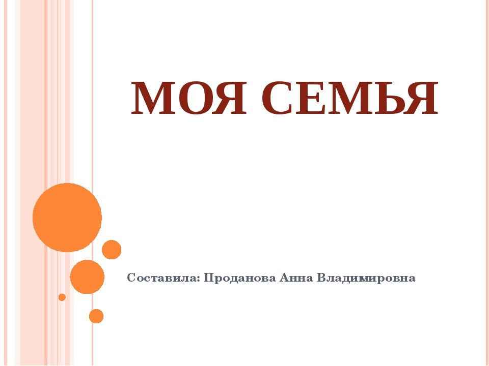 МОЯ СЕМЬЯ Составила: Проданова Анна Владимировна