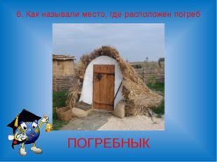 6. Как называли место, где расположен погреб ПОГРЕБНЫК