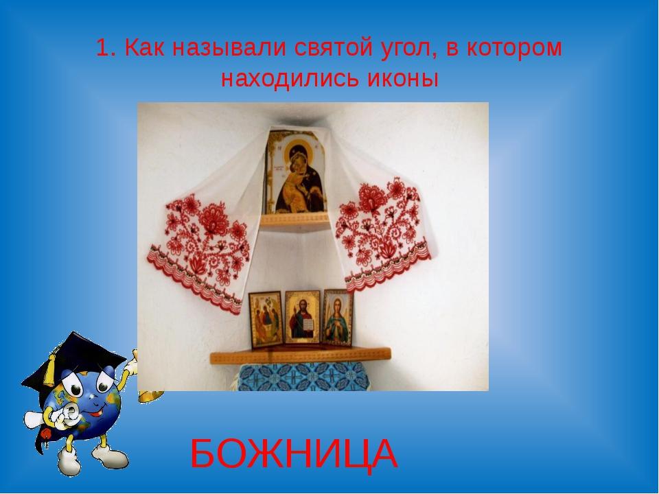 1. Как называли святой угол, в котором находились иконы БОЖНИЦА