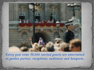 Every year some 50,000 invited guests are entertained at garden parties, rece