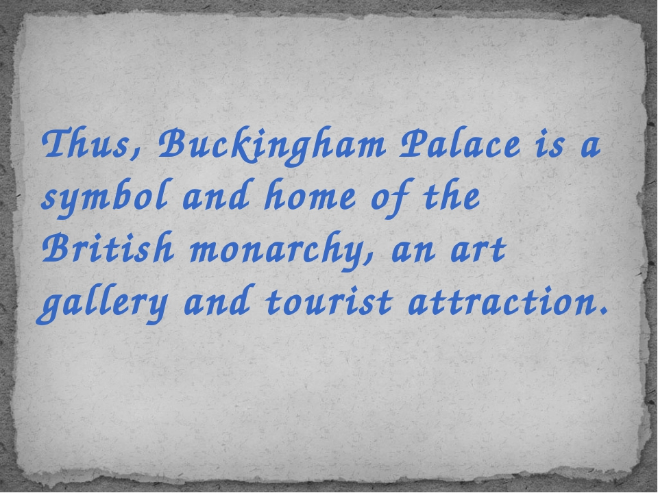 Thus, Buckingham Palace is a symbol and home of the British monarchy, an art...