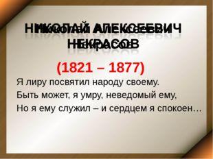 Николай Алексеевич Некрасов (1821 – 1877) Я лиру посвятил народу своему. Быть