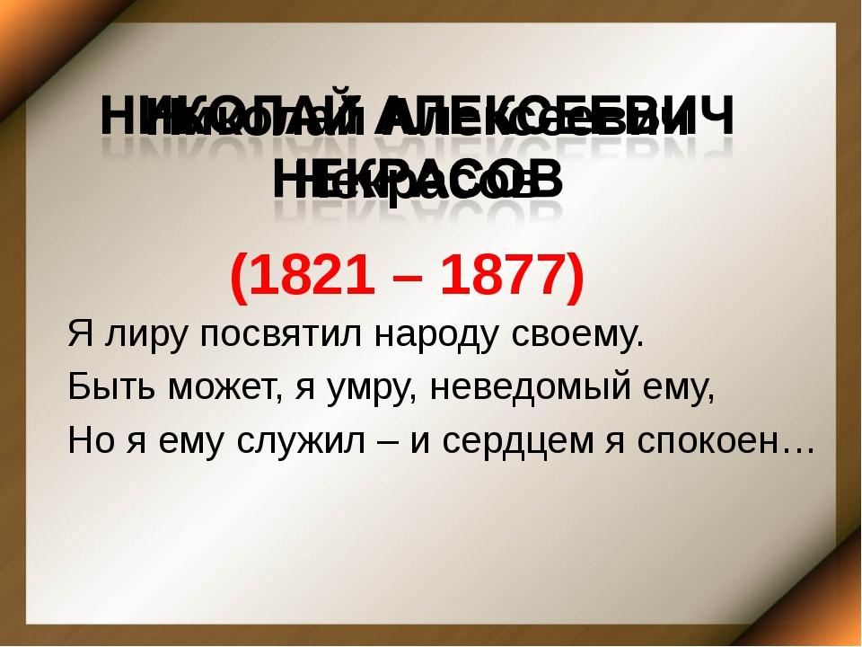 Николай Алексеевич Некрасов (1821 – 1877) Я лиру посвятил народу своему. Быть...