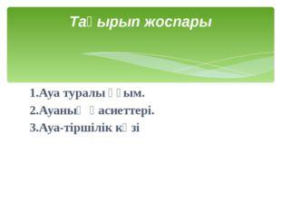 1.Ауа туралы ұғым. 2.Ауаның қасиеттері. 3.Ауа-тіршілік көзі Тақырып жоспары