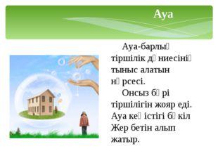 Ауа-барлық тіршілік дүниесінің тыныс алатын нәрсесі. Онсыз бәрі тіршілігін
