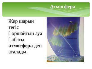 Жер шарын тегіс қоршайтын ауа қабаты атмосфера деп аталады. Атмосфера