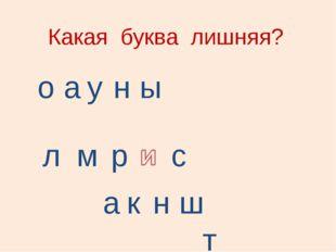 Какая буква лишняя? о а у н ы л м р с а к н ш т