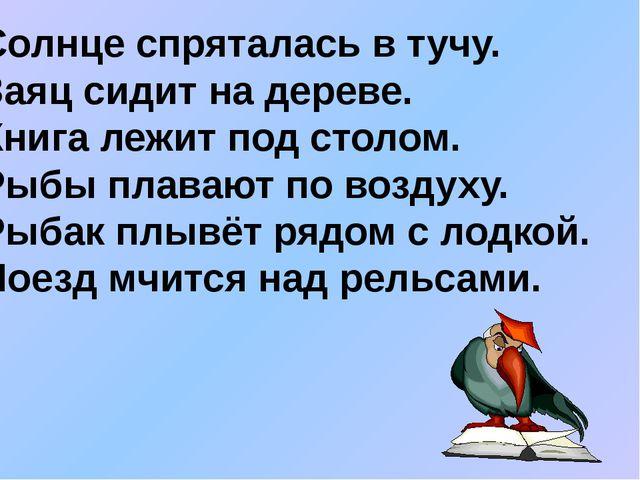 Солнце спряталась в тучу. Заяц сидит на дереве. Книга лежит под столом. Рыбы...