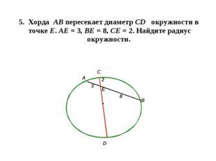 5. Хорда АВ пересекает диаметр СD окружности в точке Е. АЕ = 3, ВЕ = 8, СЕ =