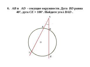 6. АВ и AD - секущие окружности. Дуга ВD равна 40°, дуга СЕ = 100°. Найдите у