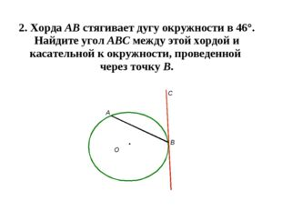 2. Хорда АВ стягивает дугу окружности в 46°. Найдите угол АВС между этой хорд