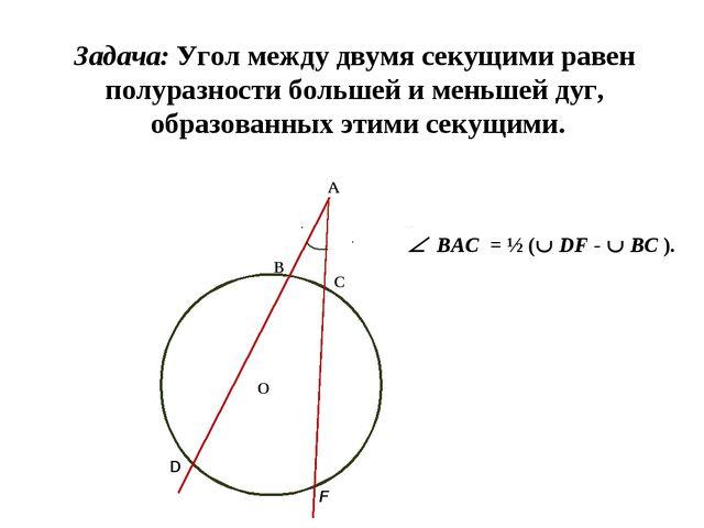 А О С В D F Задача: Угол между двумя секущими равен полуразности большей и ме...