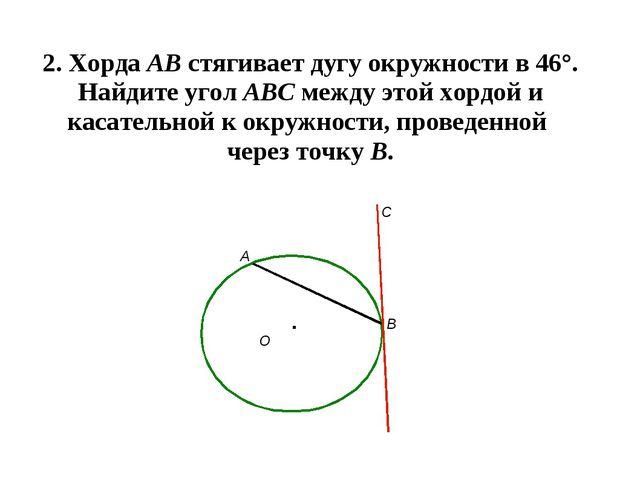 2. Хорда АВ стягивает дугу окружности в 46°. Найдите угол АВС между этой хорд...